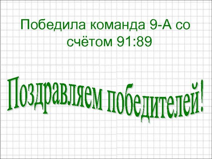 Победила команда 9 -А со счётом 91: 89