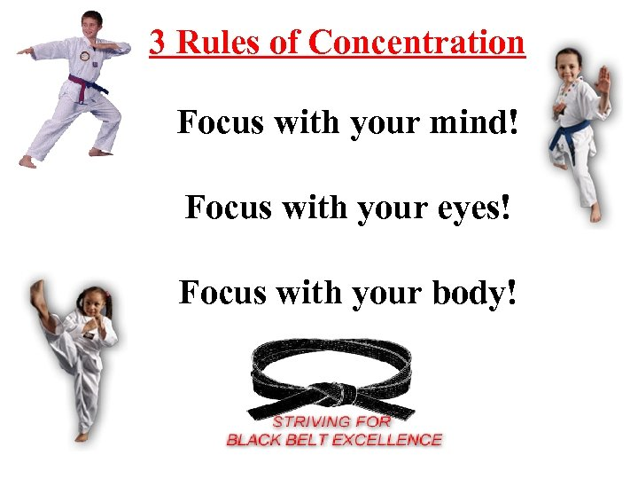 3 Rules of Concentration Focus with your mind! Focus with your eyes! Focus with