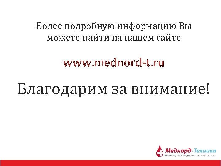 Более подробную информацию Вы можете найти на нашем сайте www. mednord-t. ru Благодарим за