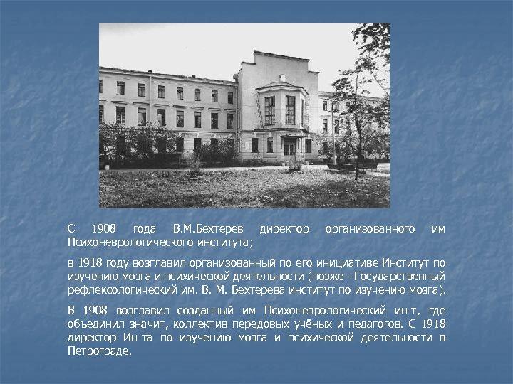 С 1908 года В. М. Бехтерев директор Психоневрологического института; организованного им в 1918 году