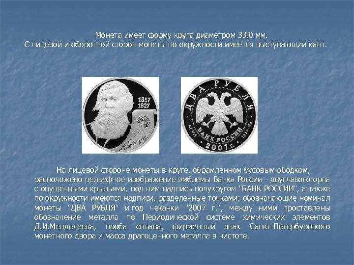 Монета имеет форму круга диаметром 33, 0 мм. С лицевой и оборотной сторон монеты