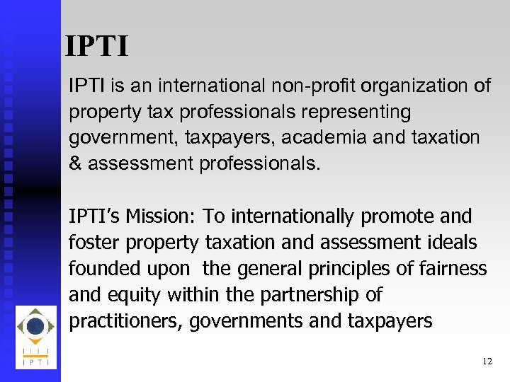 IPTI is an international non-profit organization of property tax professionals representing government, taxpayers, academia
