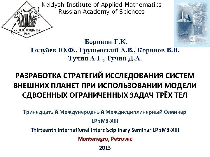 Keldysh Institute of Applied Mathematics Russian Academy of Sciences Боровин Г. K. Голубев Ю.