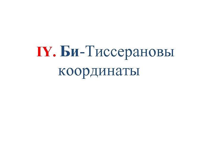 IY. Би-Тиссерановы координаты