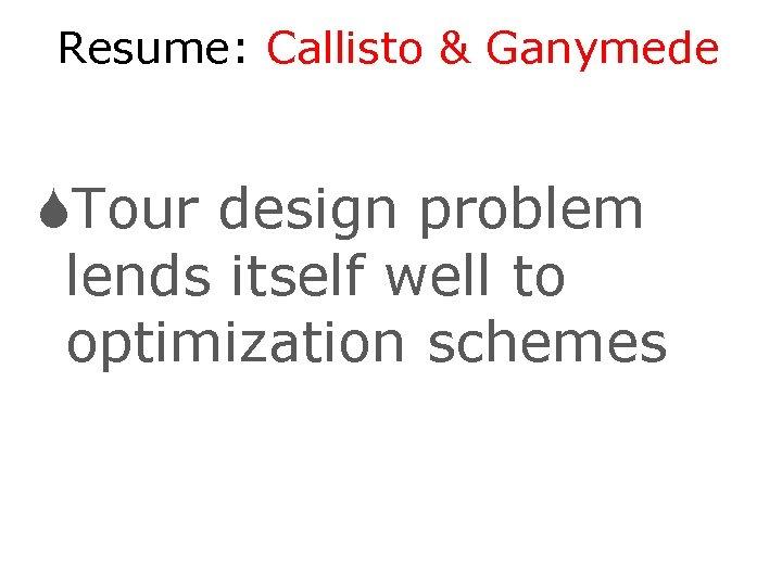 Resume: Callisto & Ganymede STour design problem lends itself well to optimization schemes