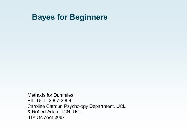 Bayes for Beginners Methods for Dummies FIL, UCL, 2007 -2008 Caroline Catmur, Psychology Department,