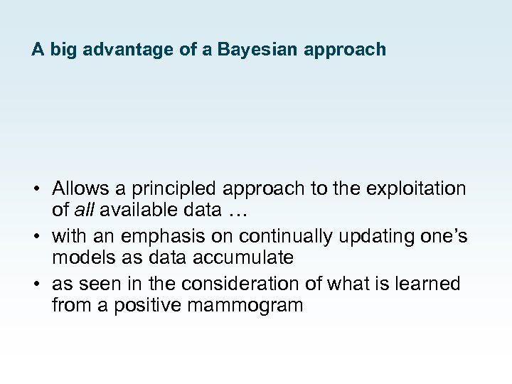 A big advantage of a Bayesian approach • Allows a principled approach to the