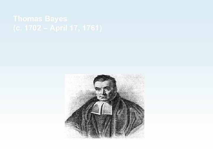 Thomas Bayes (c. 1702 – April 17, 1761)