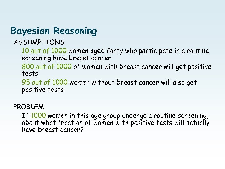 Bayesian Reasoning ASSUMPTIONS 10 out of 1000 women aged forty who participate in a
