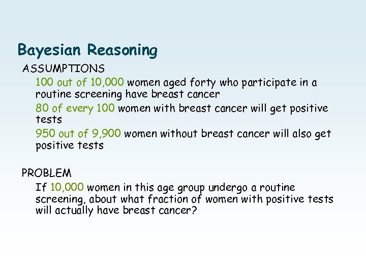 Bayesian Reasoning ASSUMPTIONS 100 out of 10, 000 women aged forty who participate in
