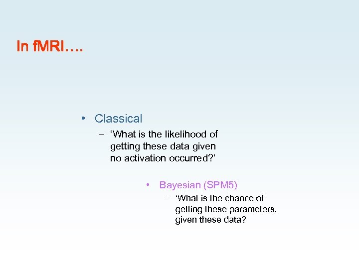In f. MRI…. • Classical – 'What is the likelihood of getting these data