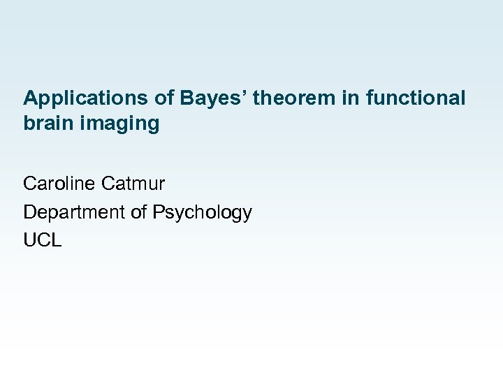 Applications of Bayes' theorem in functional brain imaging Caroline Catmur Department of Psychology UCL