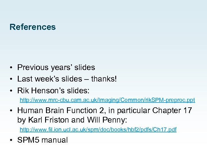 References • Previous years' slides • Last week's slides – thanks! • Rik Henson's