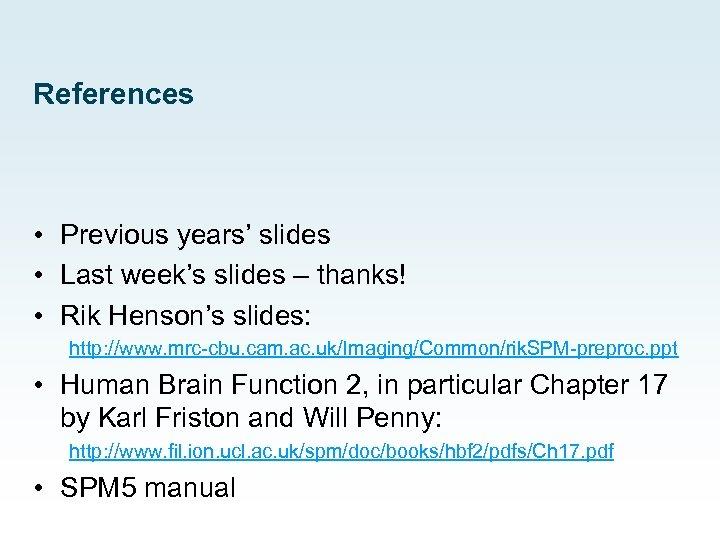 References • Previous years' slides • Last week's slides – thanks! • Rik Henson's