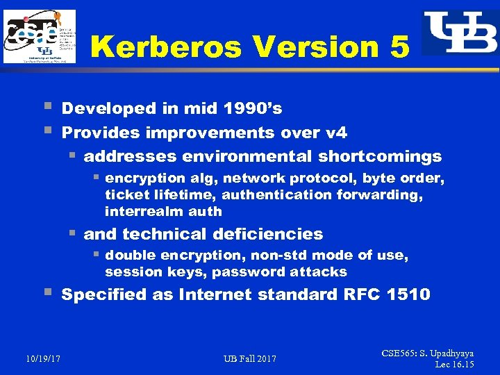 Kerberos Version 5 § § Developed in mid 1990's Provides improvements over v 4