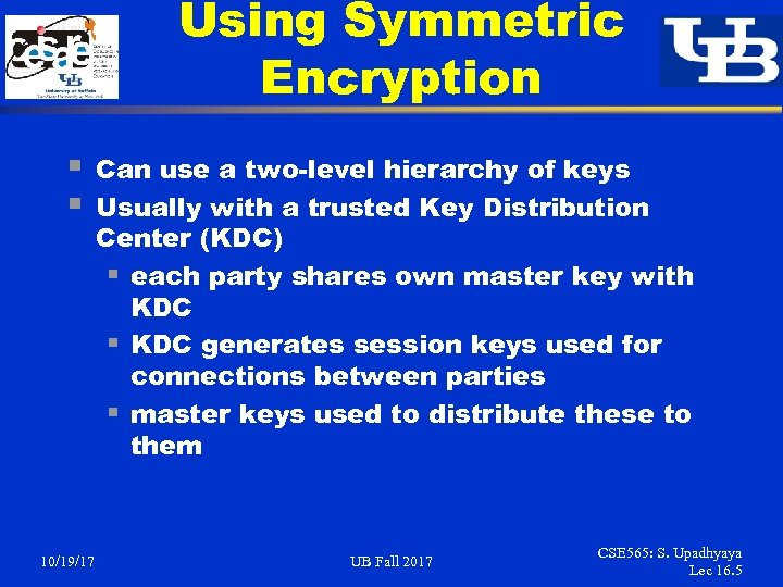 Using Symmetric Encryption § § 10/19/17 Can use a two-level hierarchy of keys Usually