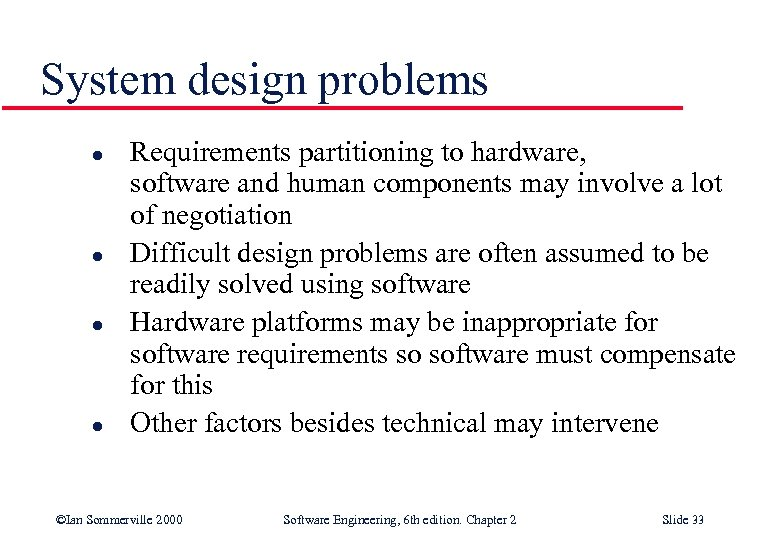 System design problems l l Requirements partitioning to hardware, software and human components may