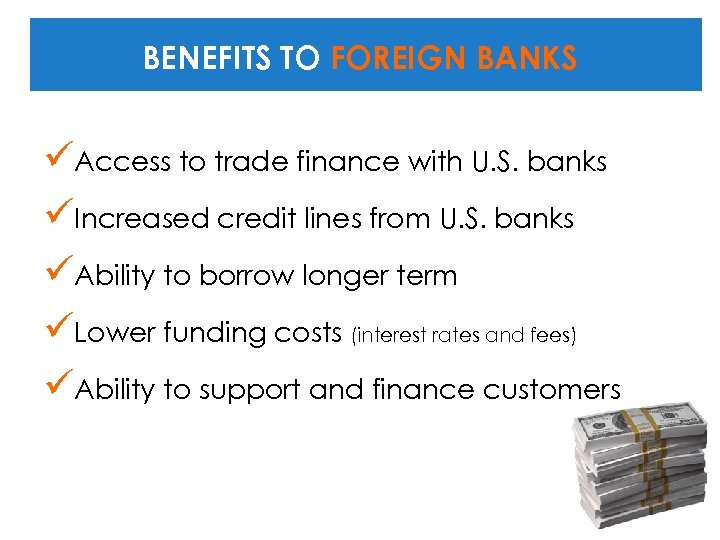 BENEFITS TO FOREIGN BANKS üAccess to trade finance with U. S. banks üIncreased credit