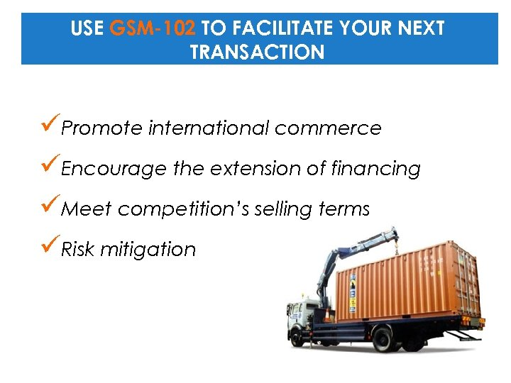 USE GSM-102 TO FACILITATE YOUR NEXT TRANSACTION üPromote international commerce üEncourage the extension of