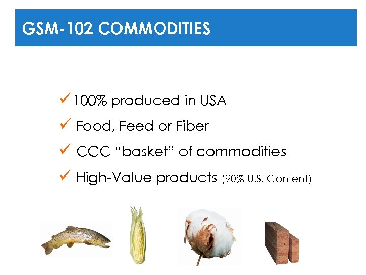 GSM-102 COMMODITIES ü 100% produced in USA ü Food, Feed or Fiber ü CCC