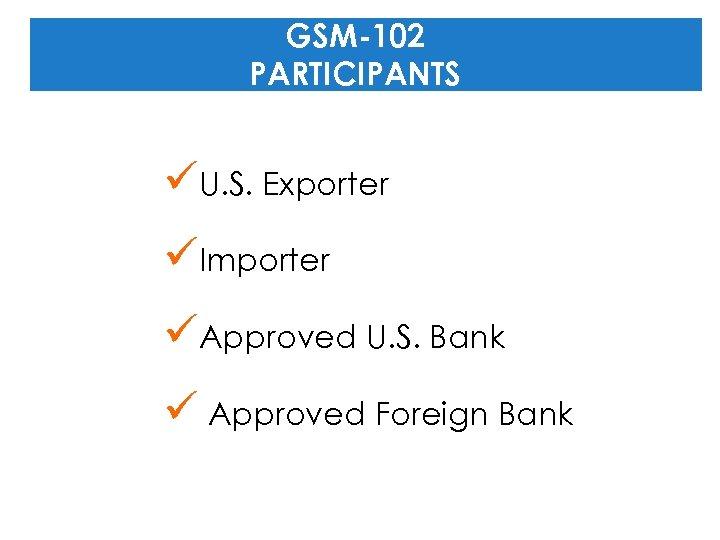 GSM-102 PARTICIPANTS üU. S. Exporter üImporter üApproved U. S. Bank ü Approved Foreign Bank