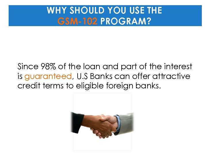 WHY SHOULD YOU USE THE GSM-102 PROGRAM? Since 98% of the loan and part