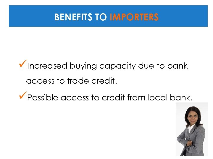 BENEFITS TO IMPORTERS üIncreased buying capacity due to bank access to trade credit. üPossible