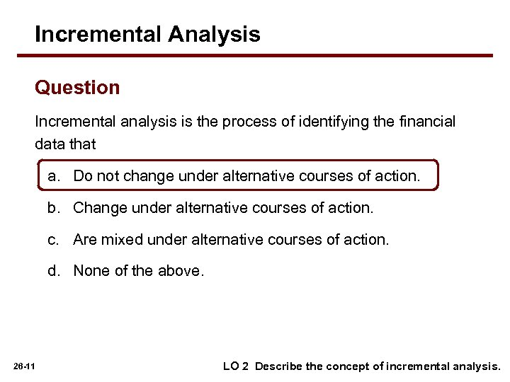 Incremental Analysis Question Incremental analysis is the process of identifying the financial data that