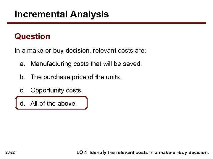 Incremental Analysis Question In a make-or-buy decision, relevant costs are: a. Manufacturing costs that