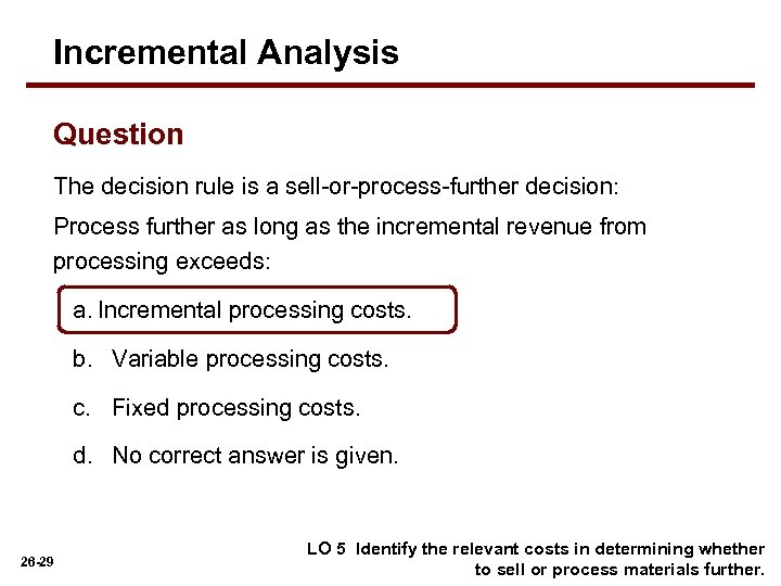 Incremental Analysis Question The decision rule is a sell-or-process-further decision: Process further as long