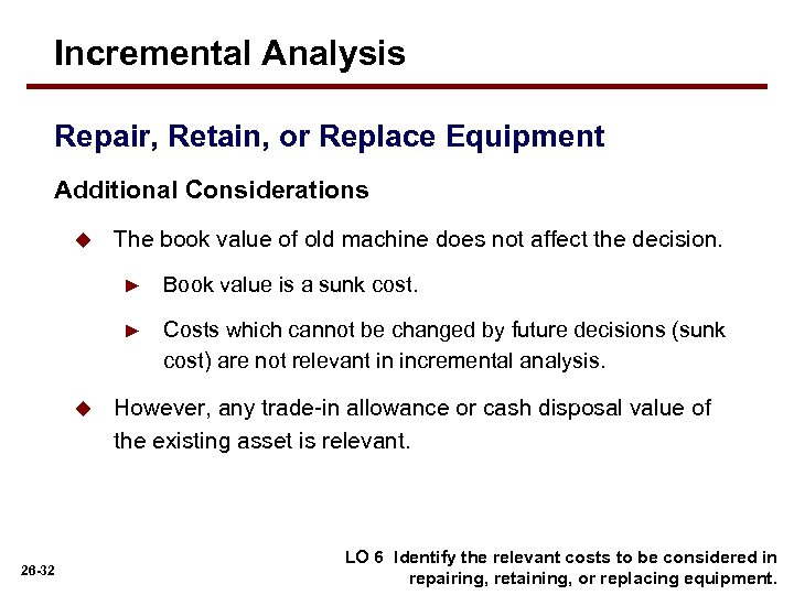 Incremental Analysis Repair, Retain, or Replace Equipment Additional Considerations u The book value of