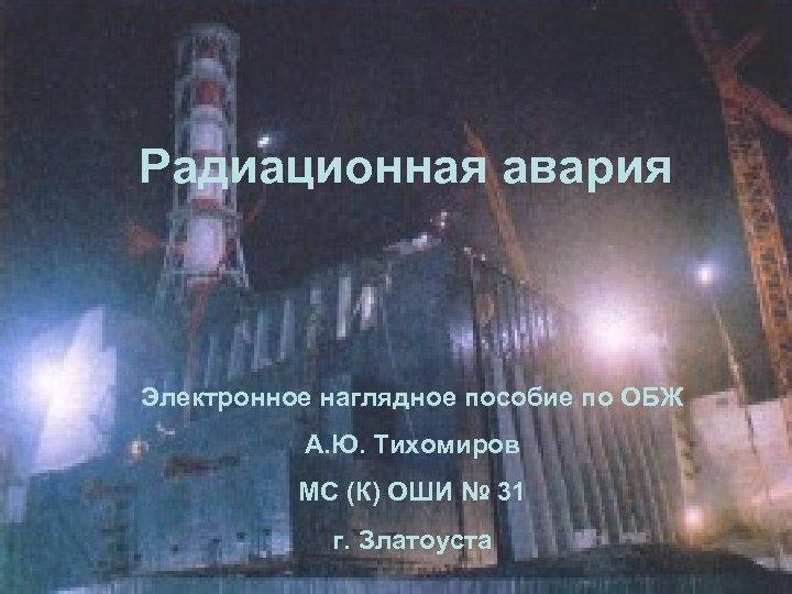 Радиационная авария Электронное наглядное пособие по ОБЖ А. Ю. Тихомиров МС (К) ОШИ №