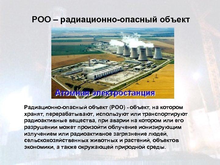РОО – радиационно-опасный объект Радиационно-опасный объект (РОО) - объект, на котором хранят, перерабатывают, используют
