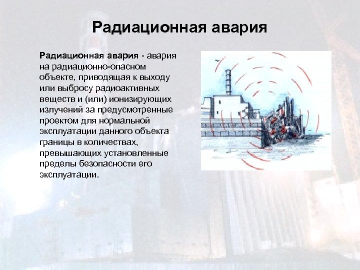Радиационная авария - авария на радиационно-опасном объекте, приводящая к выходу или выбросу радиоактивных веществ