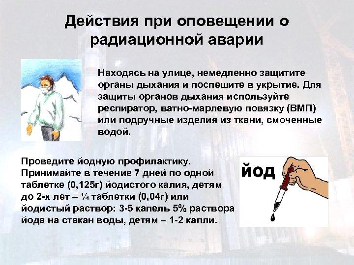 Действия при оповещении о радиационной аварии Находясь на улице, немедленно защитите органы дыхания и