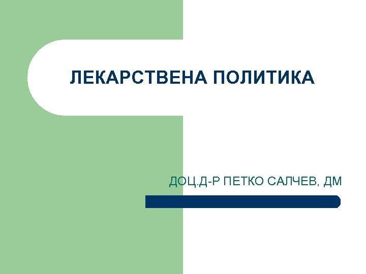 ЛЕКАРСТВЕНА ПОЛИТИКА ДОЦ. Д-Р ПЕТКО САЛЧЕВ, ДМ