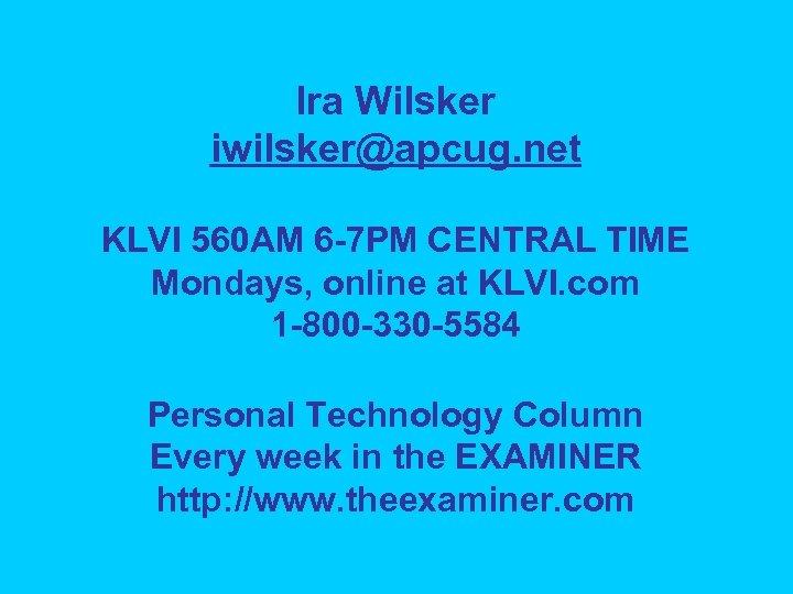Ira Wilsker iwilsker@apcug. net KLVI 560 AM 6 -7 PM CENTRAL TIME Mondays, online