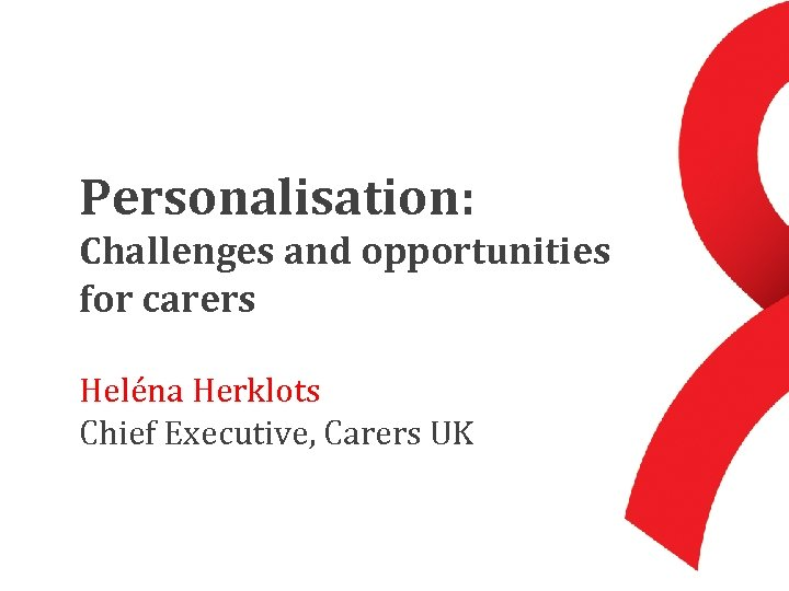 Personalisation: Challenges and opportunities for carers Heléna Herklots Chief Executive, Carers UK