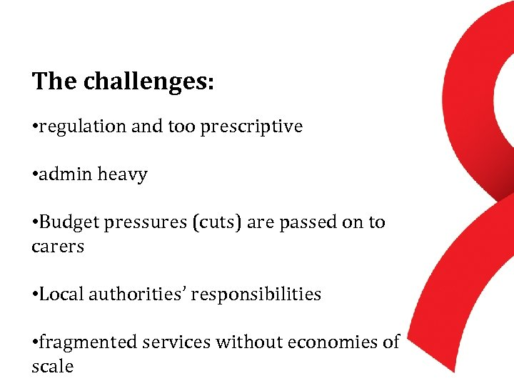The challenges: • regulation and too prescriptive • admin heavy • Budget pressures (cuts)