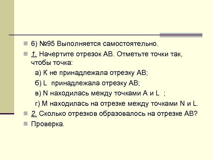 n 6) № 95 Выполняется самостоятельно. n 1. Начертите отрезок АВ. Отметьте точки так,