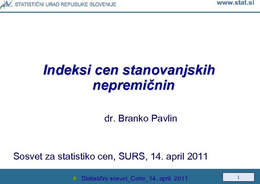 Indeksi cen stanovanjskih nepremičnin dr. Branko Pavlin Sosvet za statistiko cen, SURS, 14. april