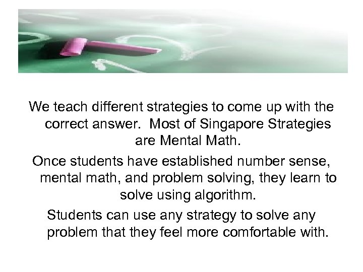 We teach different strategies to come up with the correct answer. Most of Singapore