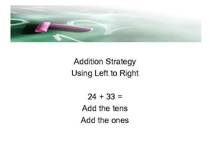 Addition Strategy Using Left to Right 24 + 33 = Add the tens Add