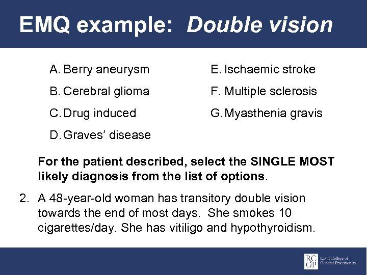 EMQ example: Double vision A. Berry aneurysm E. Ischaemic stroke B. Cerebral glioma F.