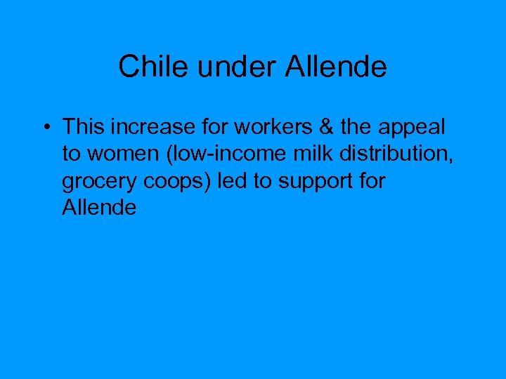 Chile under Allende • This increase for workers & the appeal to women (low-income