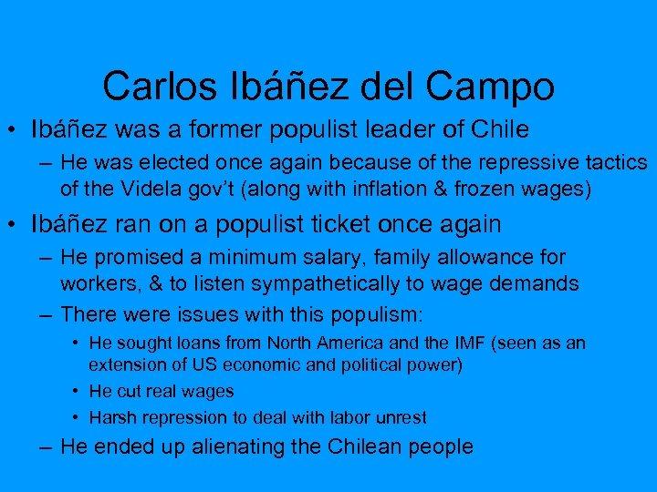 Carlos Ibáñez del Campo • Ibáñez was a former populist leader of Chile –