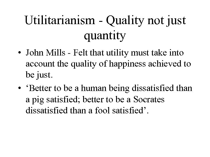 Utilitarianism - Quality not just quantity • John Mills - Felt that utility must