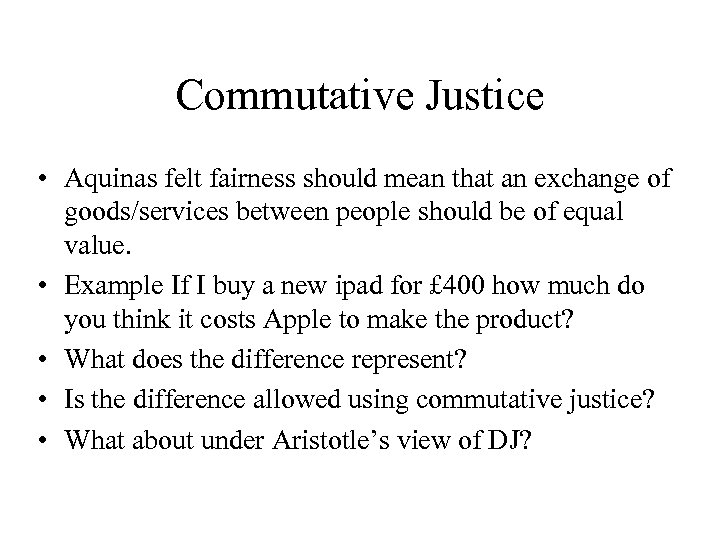 Commutative Justice • Aquinas felt fairness should mean that an exchange of goods/services between