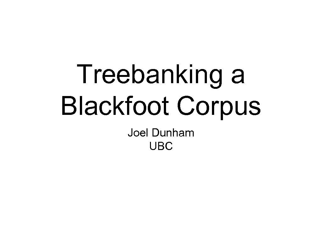 Treebanking a Blackfoot Corpus Joel Dunham UBC