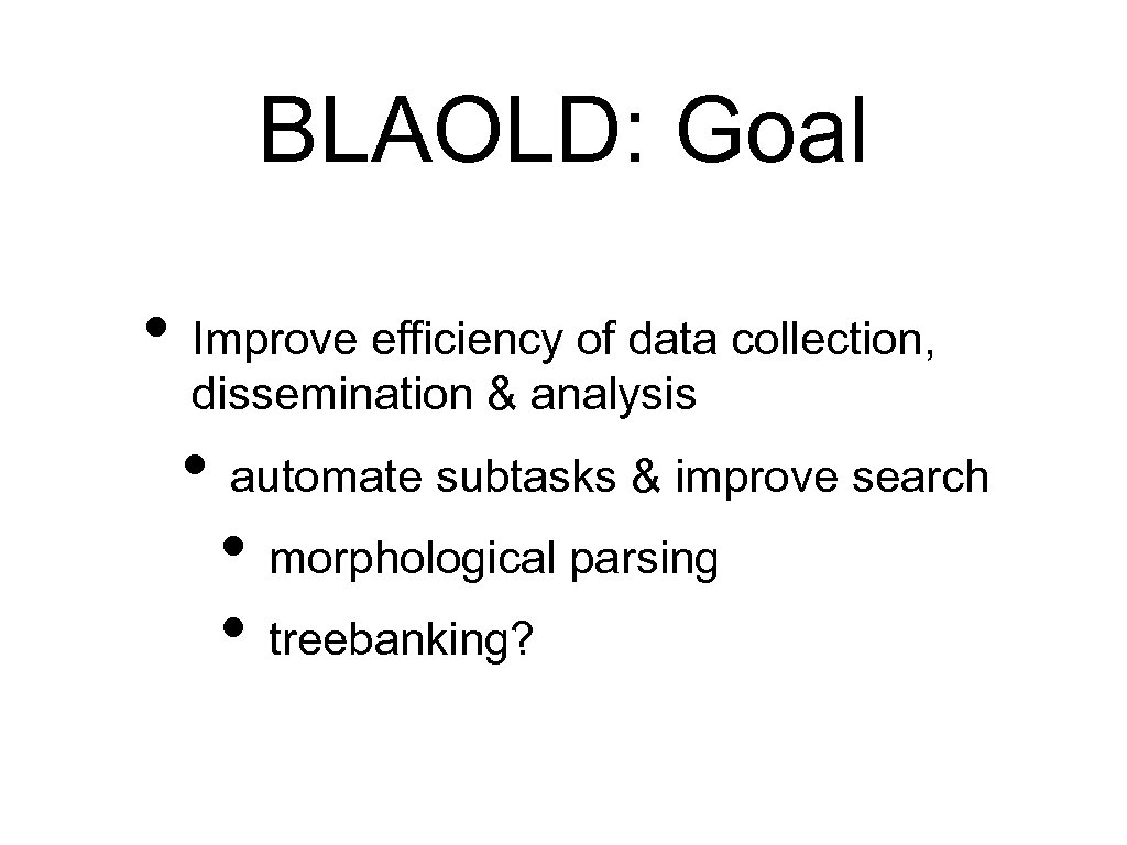 BLAOLD: Goal • Improve efficiency of data collection, dissemination & analysis • automate subtasks